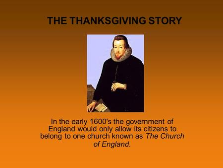 In the early 1600's the government of England would only allow its citizens to belong to one church known as The Church of England. THE THANKSGIVING STORY.