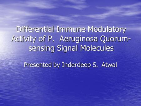 Differential Immune Modulatory Activity of P. Aeruginosa Quorum- sensing Signal Molecules Presented by Inderdeep S. Atwal.