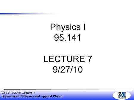 Department of Physics and Applied Physics 95.141, F2010, Lecture 7 Physics I 95.141 LECTURE 7 9/27/10.
