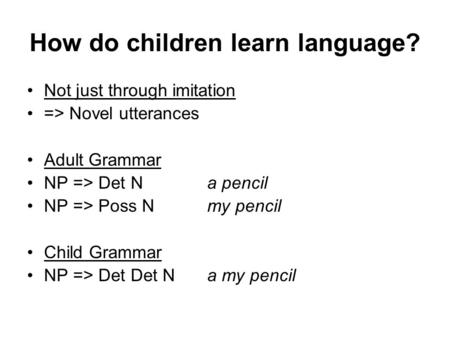 How do children learn language? Not just through imitation => Novel utterances Adult Grammar NP => Det Na pencil NP => Poss Nmy pencil Child Grammar NP.
