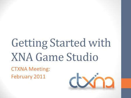 Getting Started with XNA Game Studio CTXNA Meeting: February 2011.