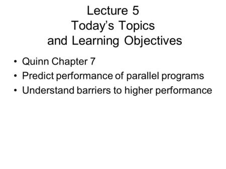 Lecture 5 Today's Topics and Learning Objectives Quinn Chapter 7 Predict performance of parallel programs Understand barriers to higher performance.