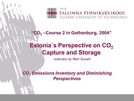 """CO 2 –Course 2 in Gothenburg, 2004"" Estonia`s Perspective on CO 2 Capture and Storage overview by Rein Kuusik CO 2 Emissions Inventory and Diminishing."
