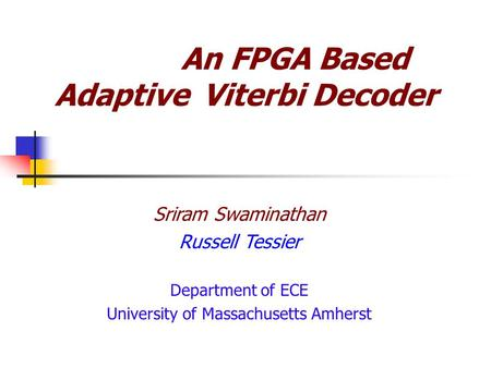 An FPGA Based Adaptive Viterbi Decoder Sriram Swaminathan Russell Tessier Department of ECE University of Massachusetts Amherst.