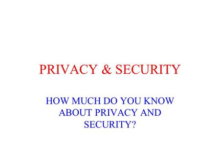 PRIVACY & SECURITY HOW MUCH DO YOU KNOW ABOUT PRIVACY AND SECURITY?