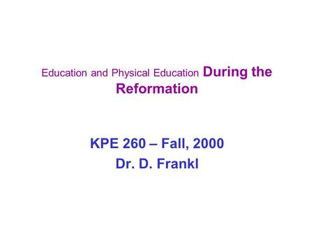 Education and Physical Education During the Reformation KPE 260 – Fall, 2000 Dr. D. Frankl.