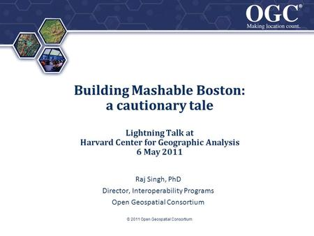 ® ® Building Mashable Boston: a cautionary tale Lightning Talk at Harvard Center for Geographic Analysis 6 May 2011 Raj Singh, PhD Director, Interoperability.