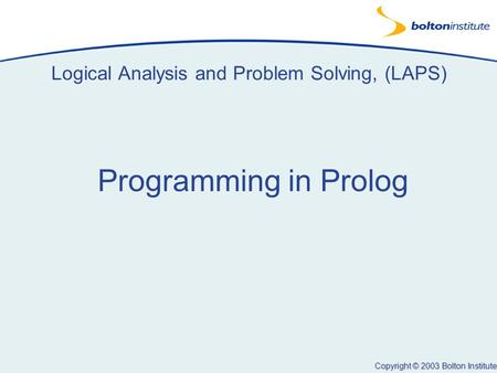 Copyright © 2003 Bolton Institute Logical Analysis and Problem Solving, (LAPS) Programming in Prolog.