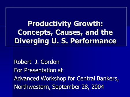 Robert J. Gordon For Presentation at Advanced Workshop for Central Bankers, Northwestern, September 28, 2004 Productivity Growth: Concepts, Causes, and.