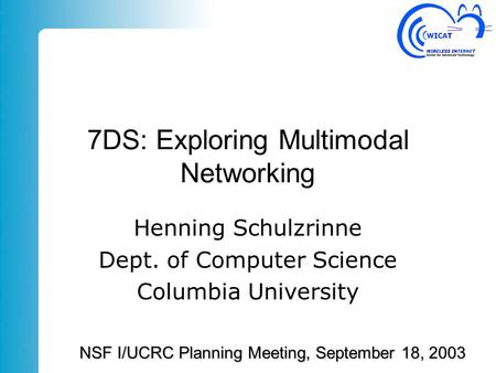 7DS: Exploring Multimodal Networking Henning Schulzrinne Dept. of Computer Science Columbia University NSF I/UCRC Planning Meeting, September 18, 2003.