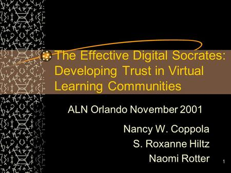 1 The Effective Digital Socrates: Developing Trust in Virtual Learning Communities ALN Orlando November 2001 Nancy W. Coppola S. Roxanne Hiltz Naomi Rotter.