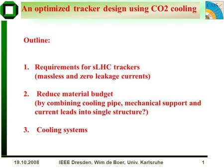 IEEE Dresden, Wim de Boer, Univ. Karlsruhe 119.10.2008 An optimized tracker design using CO2 cooling Outline: 1.Requirements for sLHC trackers (massless.