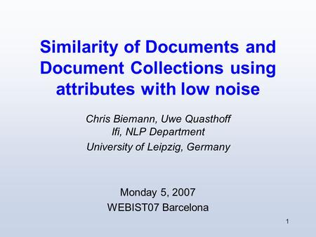 1 Similarity of Documents and Document Collections using attributes with low noise Chris Biemann, Uwe Quasthoff Ifi, NLP Department University of Leipzig,