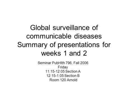 Global surveillance of communicable diseases Summary of presentations for weeks 1 and 2 Seminar PubHlth 796, Fall 2006 Friday 11:15-12:05 Section A 12:15-1:05.