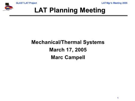 GLAST LAT ProjectLAT Mgr's Meeting 2005 1 LAT Planning Meeting Mechanical/Thermal Systems March 17, 2005 Marc Campell.