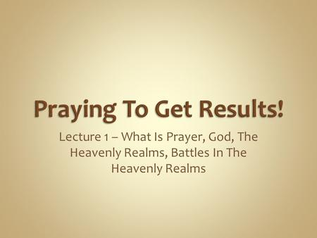 Praying To Get Results! Lecture 1 – What Is Prayer, God, The Heavenly Realms, Battles In The Heavenly Realms.