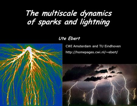 The multiscale dynamics of sparks and lightning Ute Ebert CWI Amsterdam and TU Eindhoven  TexPoint fonts used in EMF. Read.