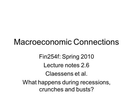 Macroeconomic Connections Fin254f: Spring 2010 Lecture notes 2.6 Claessens et al. What happens during recessions, crunches and busts?