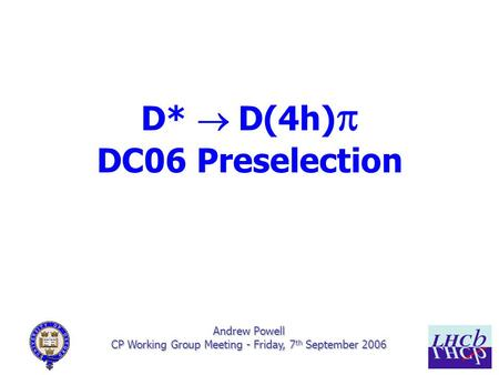 1/7 Andrew Powell CP Working Group Meeting - Friday, 7 th September 2006 D*  D(4h)  DC06 Preselection.