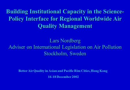Building Institutional Capacity in the Science- Policy Interface for Regional Worldwide Air Quality Management Lars Nordberg Adviser on International Legislation.