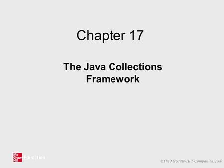 © The McGraw-Hill Companies, 2006 Chapter 17 The Java Collections Framework.