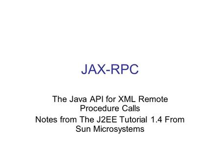 JAX-RPC The Java API for XML Remote Procedure Calls Notes from The J2EE Tutorial 1.4 From Sun Microsystems.