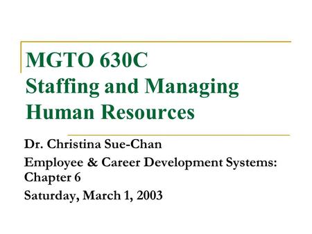 MGTO 630C Staffing and Managing Human Resources Dr. Christina Sue-Chan Employee & Career Development Systems: Chapter 6 Saturday, March 1, 2003.