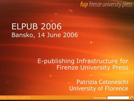 ELPUB 2006 Bansko, 14 June 2006 E-publishing Infrastructure for Firenze University Press Patrizia Cotoneschi University of Florence E-publishing Infrastructure.