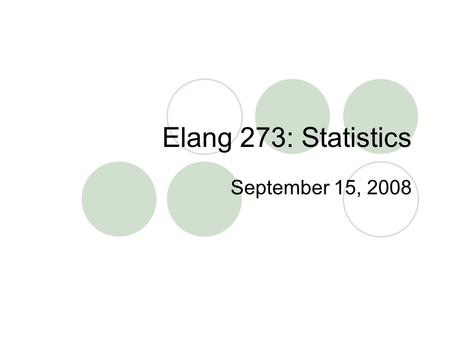Elang 273: Statistics September 15, 2008. Statistics The scientific method is defined by: 1. The research question is empirical 2. The data we collect.