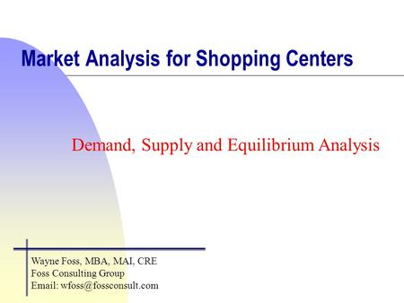 Market Analysis for Shopping Centers Demand, Supply and Equilibrium Analysis Wayne Foss, MBA, MAI, CRE Foss Consulting Group