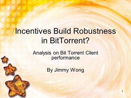 1 Incentives Build Robustness in BitTorrent? Analysis on Bit Torrent Client performance By Jimmy Wong.