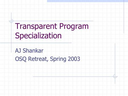 Transparent Program Specialization AJ Shankar OSQ Retreat, Spring 2003.