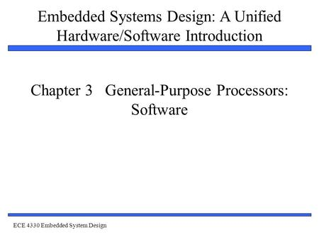 Embedded Systems Design: A Unified Hardware/Software Introduction 1 Chapter 3 General-Purpose Processors: Software <strong>ECE</strong> 4330 Embedded System Design.