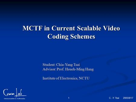 Communication & Multimedia C. -Y. Tsai 2005/8/17 1 MCTF in Current Scalable Video Coding Schemes Student: Chia-Yang Tsai Advisor: Prof. Hsueh-Ming Hang.