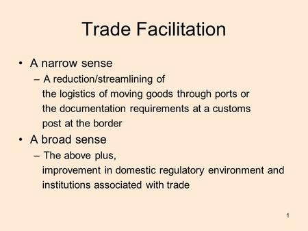 1 Trade Facilitation A narrow sense –A reduction/streamlining of the logistics of moving goods through ports or the documentation requirements at a customs.
