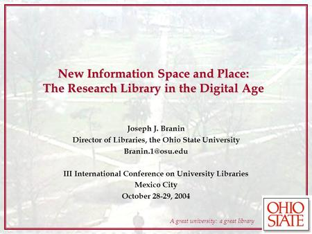 A great university: a great library New Information Space and Place: The Research Library in the Digital Age Joseph J. Branin Director of Libraries, the.