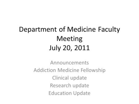 Department of Medicine Faculty Meeting July 20, 2011 Announcements Addiction Medicine Fellowship Clinical update Research update Education Update.