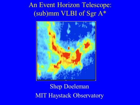 An Event Horizon Telescope: (sub)mm VLBI of Sgr A* Shep Doeleman MIT Haystack Observatory.
