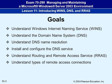 11.1 © 2004 Pearson Education, Inc. Exam 70-290 Managing and Maintaining a Microsoft® Windows® Server 2003 Environment Lesson 11: Introducing WINS, DNS,