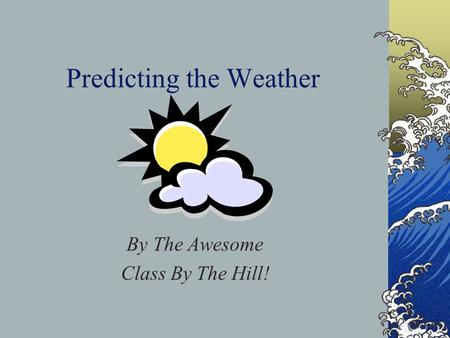 Predicting the Weather By The Awesome Class By The Hill!