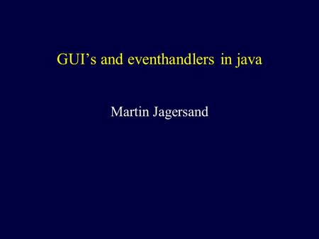GUI's and eventhandlers in java Martin Jagersand.