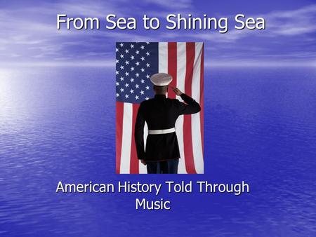 From Sea to Shining Sea American History Told Through Music.