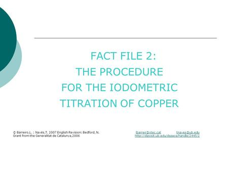 FACT FILE 2: THE PROCEDURE FOR THE IODOMETRIC TITRATION OF COPPER © Barreiro,L. ; Navés,T. 2007 English Revision: Bedford, N.
