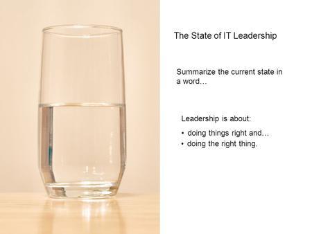 The State of IT Leadership Summarize the current state in a word… Leadership is about: doing things right and… doing the right thing.