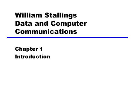 William Stallings Data and Computer Communications Chapter 1 Introduction.