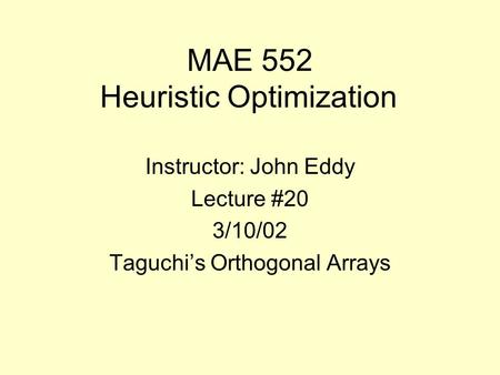 MAE 552 Heuristic Optimization Instructor: John Eddy Lecture #20 3/10/02 Taguchi's Orthogonal Arrays.