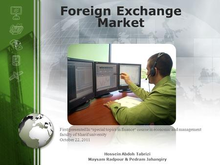 "LOGO Foreign Exchange Market First presented In ""special topics in finance"" course in economic and management faculty of Sharif university October 22,"