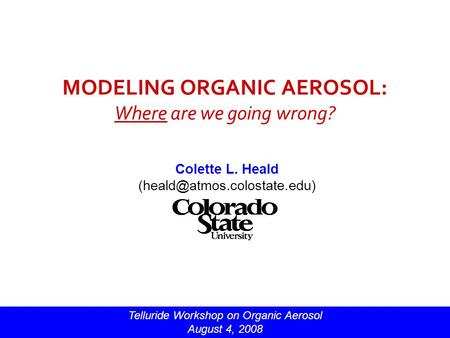 MODELING ORGANIC AEROSOL: Where are we going wrong? Colette L. Heald Telluride Workshop on Organic Aerosol August 4, 2008.
