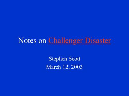 Notes on Challenger DisasterChallenger Disaster Stephen Scott March 12, 2003.