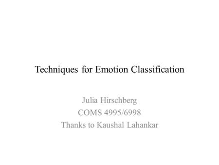 Techniques for Emotion Classification Julia Hirschberg COMS 4995/6998 Thanks to Kaushal Lahankar.